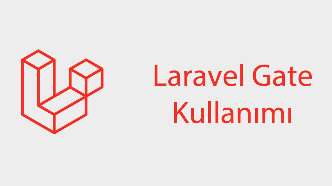 Laravel Gate ile birlikte hızlı ve basit yetkilendirme işlemlerinizi yapın!