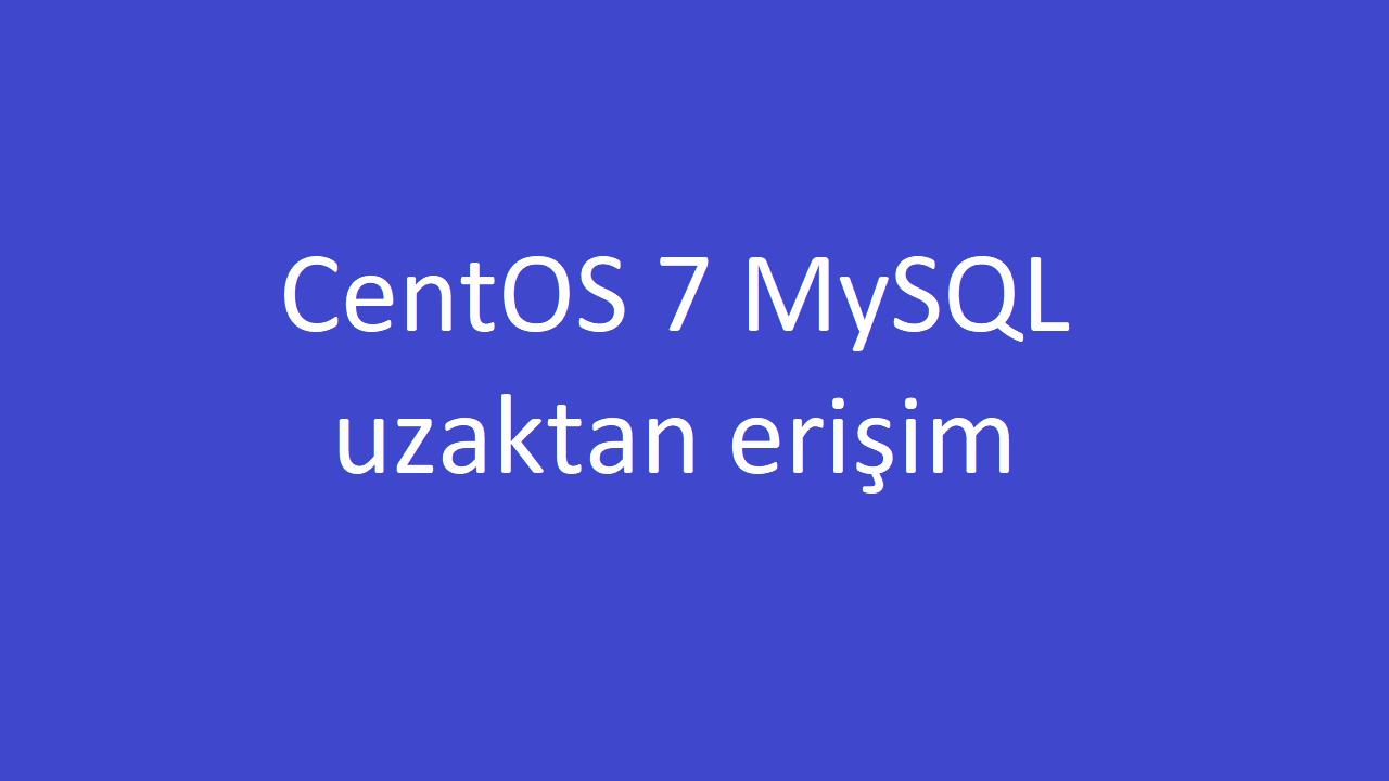 CentOS 7 MySQL veritabanına uzaktan erişimi açma ve kapatma