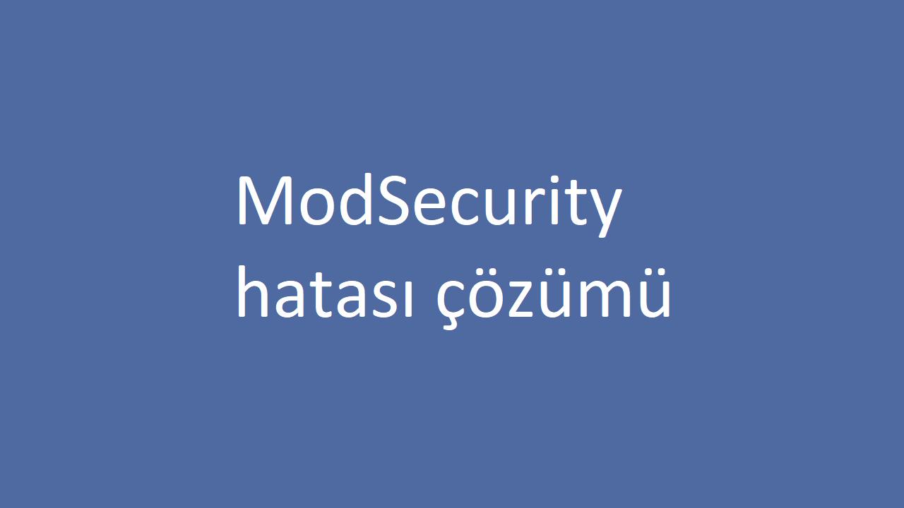 Sunucuya dosya yüklerken çıkan 'ModSecurity' hatası çözümü