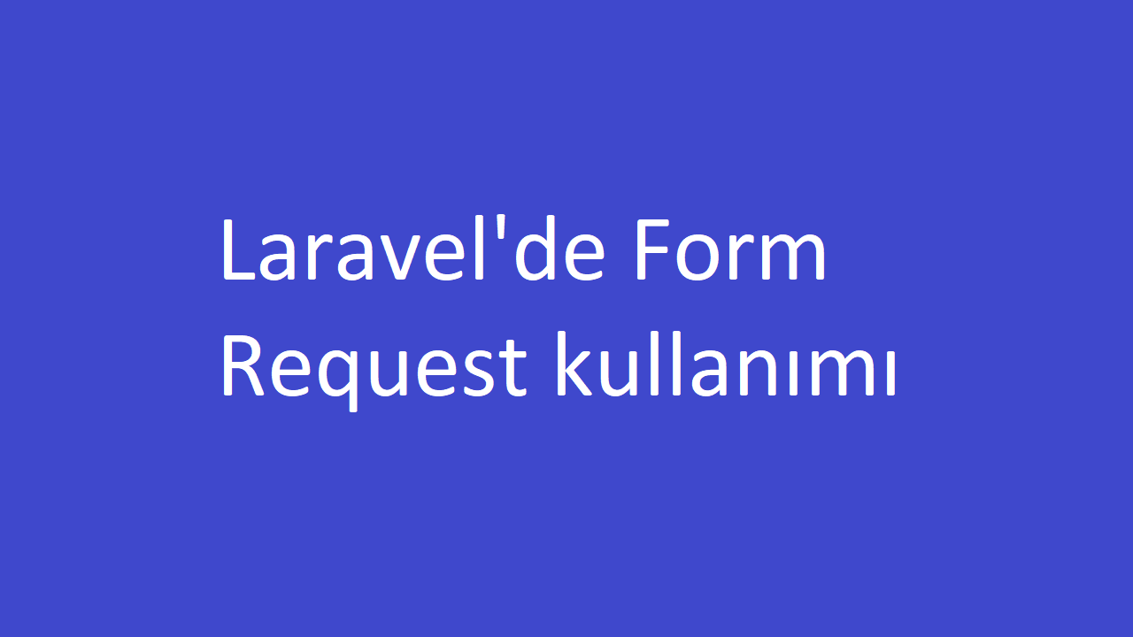 Laravel'de Form Request kullanımı ile Validation işlemi