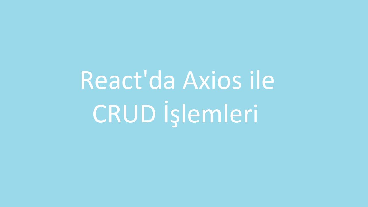 React'da Axios ile CRUD İşlemleri